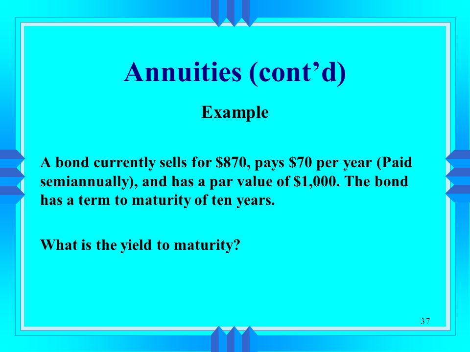 37 Annuities (cont'd) Example A bond currently sells for $870, pays $70 per year (Paid semiannually), and has a par value of $1,000. The bond has a te