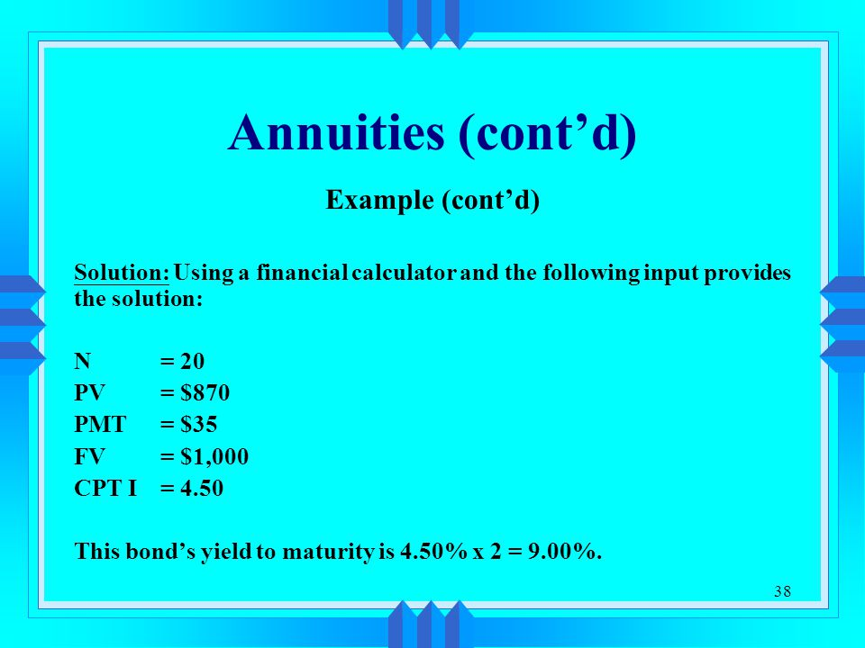 38 Annuities (cont'd) Example (cont'd) Solution: Using a financial calculator and the following input provides the solution: N = 20 PV = $870 PMT = $3