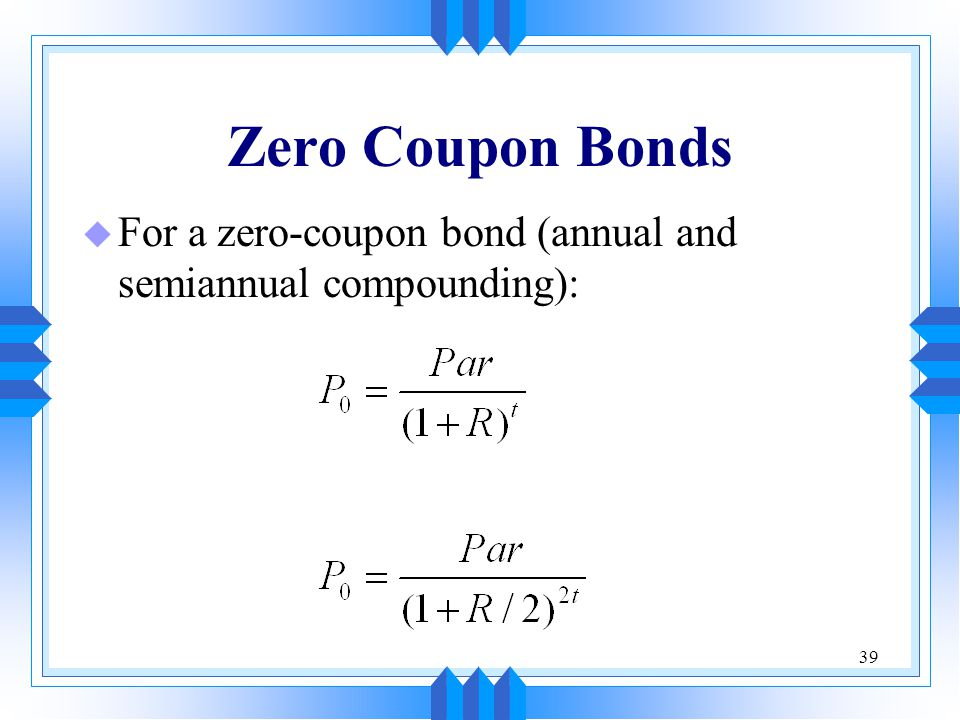 39 Zero Coupon Bonds u For a zero-coupon bond (annual and semiannual compounding):