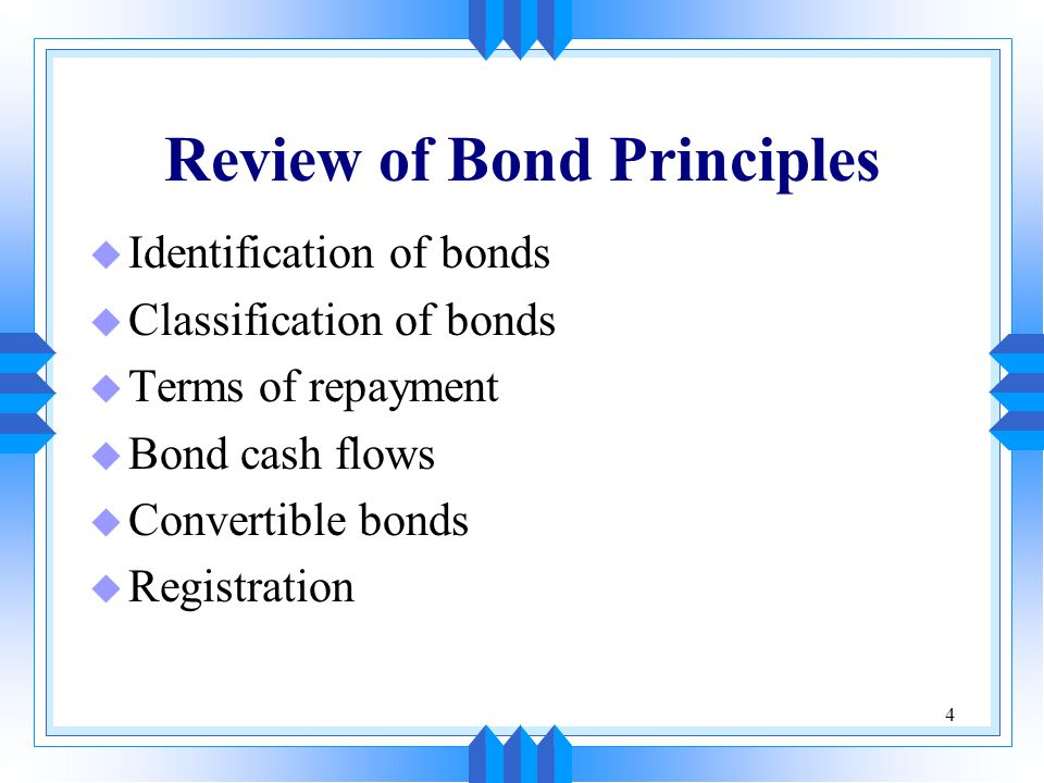 4 Review of Bond Principles u Identification of bonds u Classification of bonds u Terms of repayment u Bond cash flows u Convertible bonds u Registrat