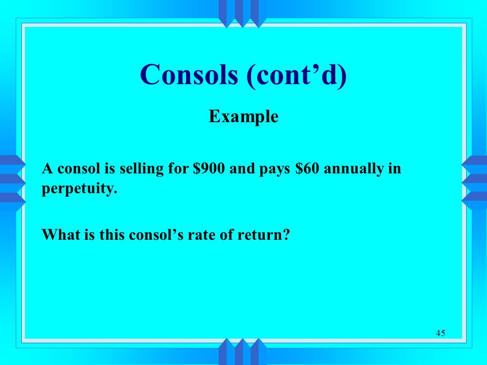 45 Consols (cont'd) Example A consol is selling for $900 and pays $60 annually in perpetuity. What is this consol's rate of return?