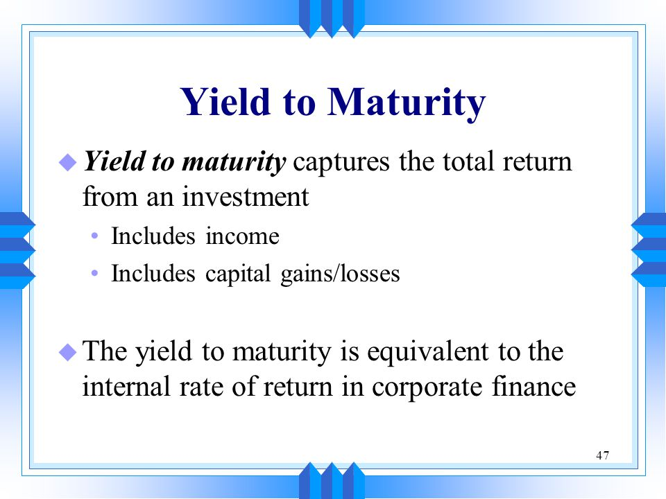 47 Yield to Maturity u Yield to maturity captures the total return from an investment Includes income Includes capital gains/losses u The yield to mat