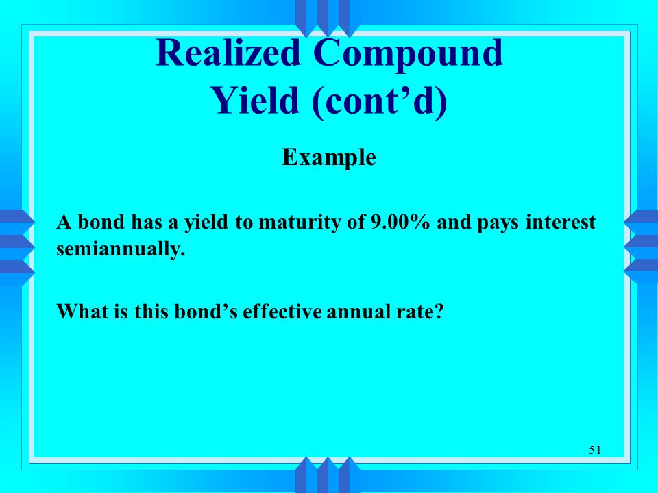 51 Realized Compound Yield (cont'd) Example A bond has a yield to maturity of 9.00% and pays interest semiannually. What is this bond's effective annu