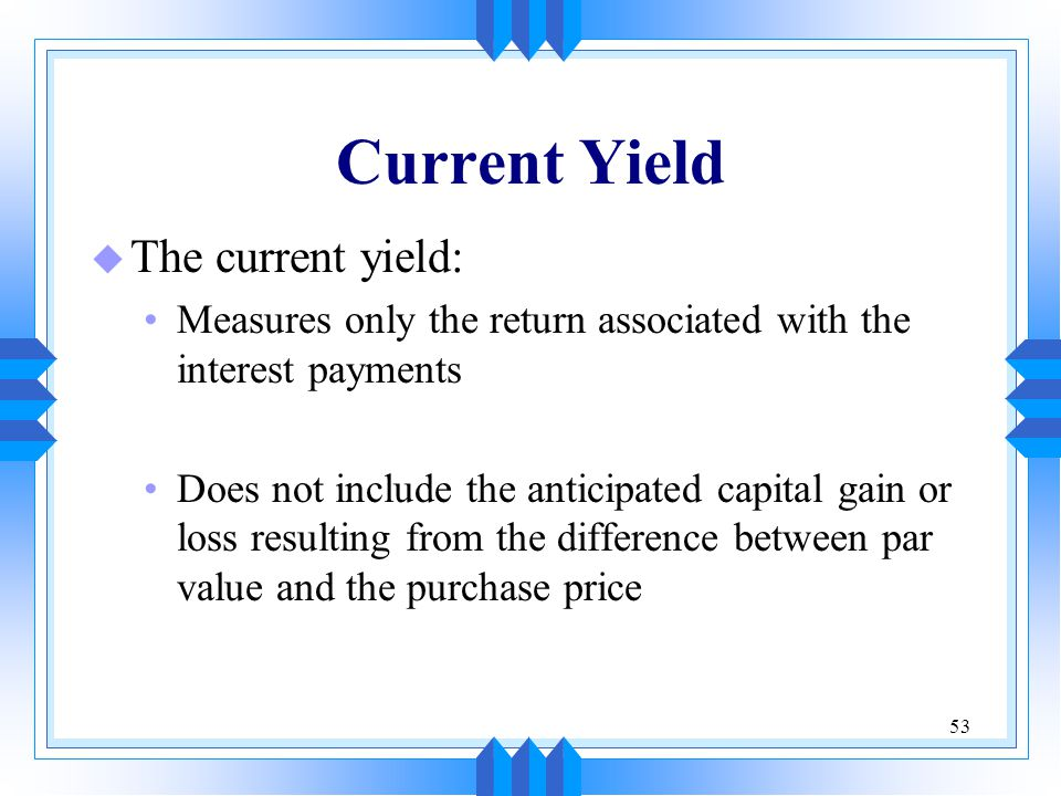 53 Current Yield u The current yield: Measures only the return associated with the interest payments Does not include the anticipated capital gain or