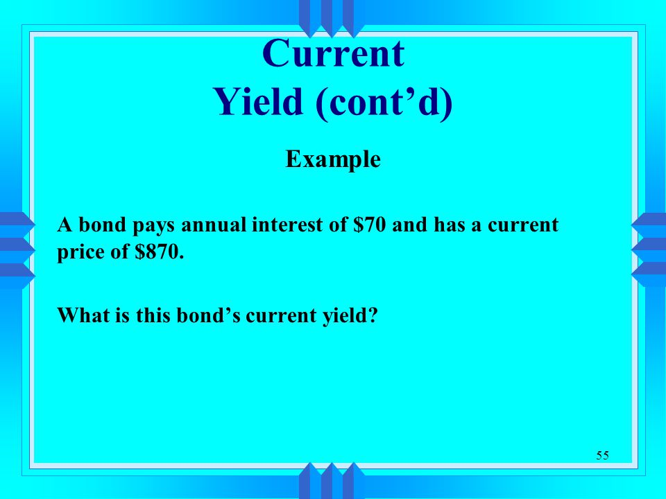 55 Current Yield (cont'd) Example A bond pays annual interest of $70 and has a current price of $870. What is this bond's current yield?