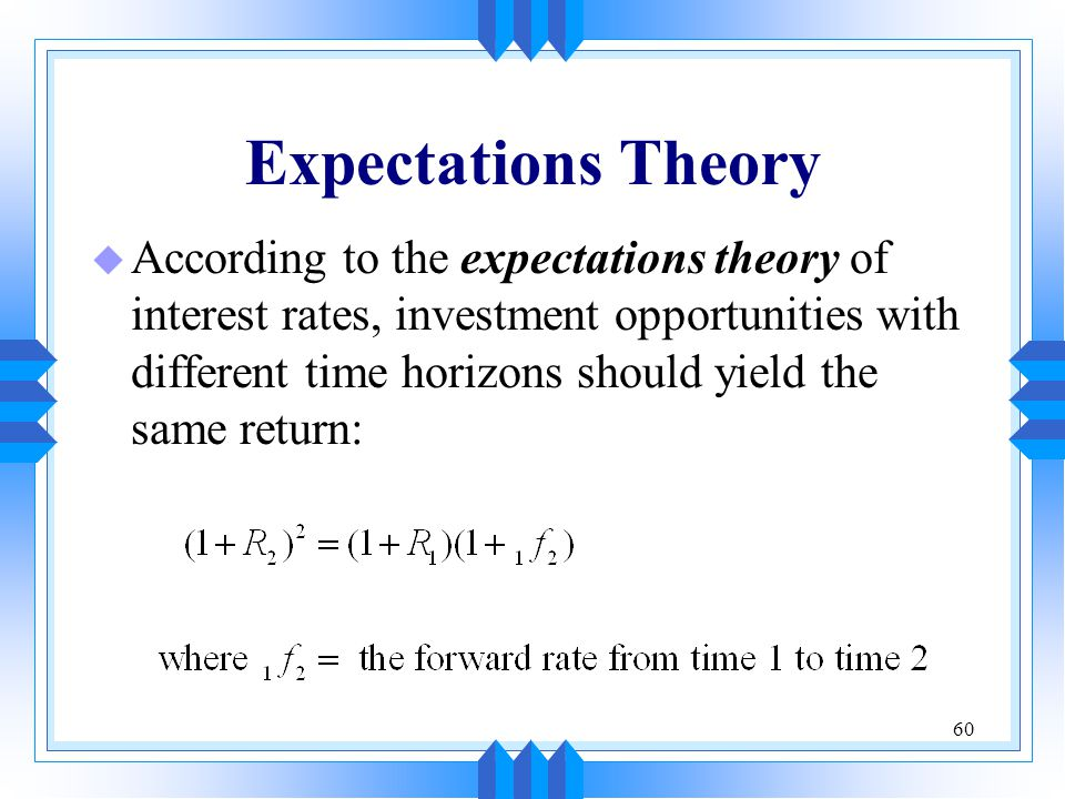 60 Expectations Theory u According to the expectations theory of interest rates, investment opportunities with different time horizons should yield th