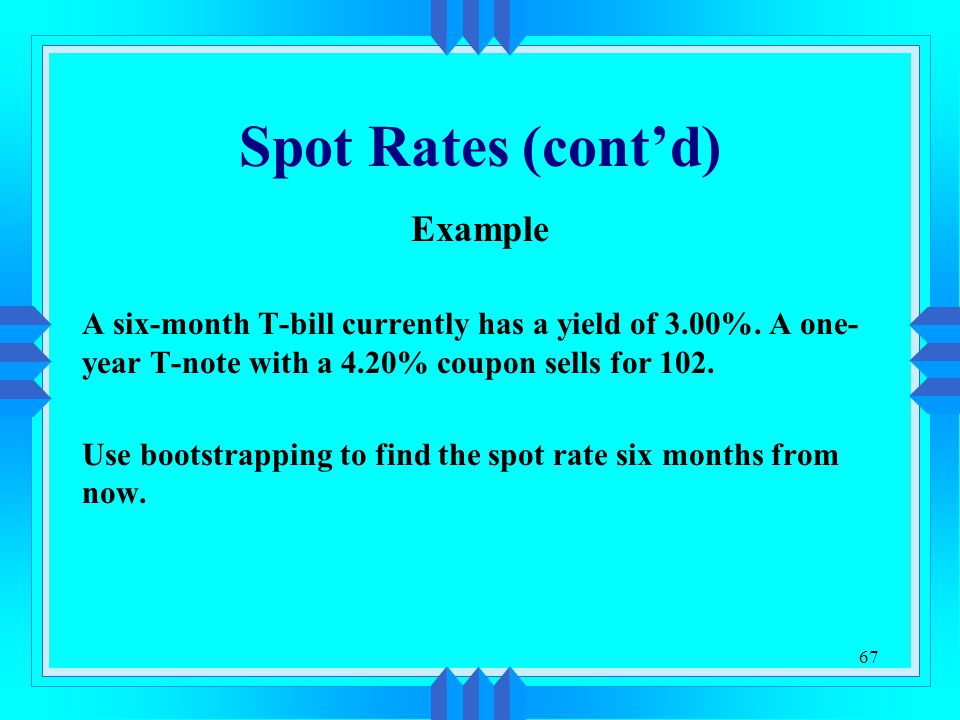 67 Spot Rates (cont'd) Example A six-month T-bill currently has a yield of 3.00%. A one- year T-note with a 4.20% coupon sells for 102. Use bootstrapp