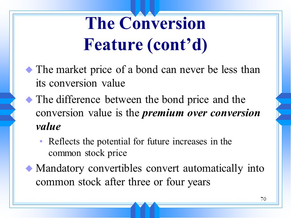 70 The Conversion Feature (cont'd) u The market price of a bond can never be less than its conversion value u The difference between the bond price an