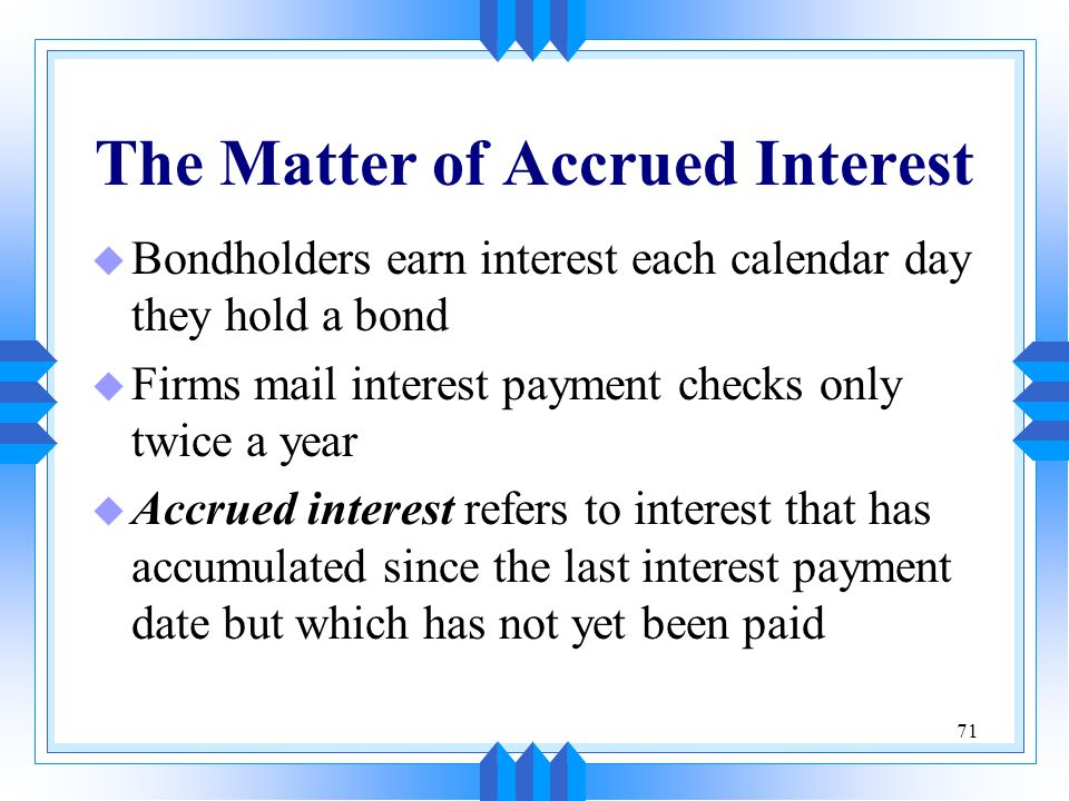71 The Matter of Accrued Interest u Bondholders earn interest each calendar day they hold a bond u Firms mail interest payment checks only twice a yea