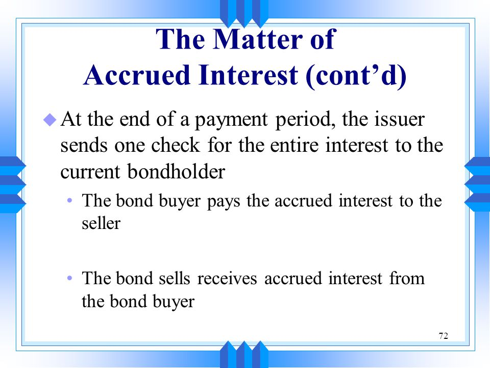 72 The Matter of Accrued Interest (cont'd) u At the end of a payment period, the issuer sends one check for the entire interest to the current bondhol