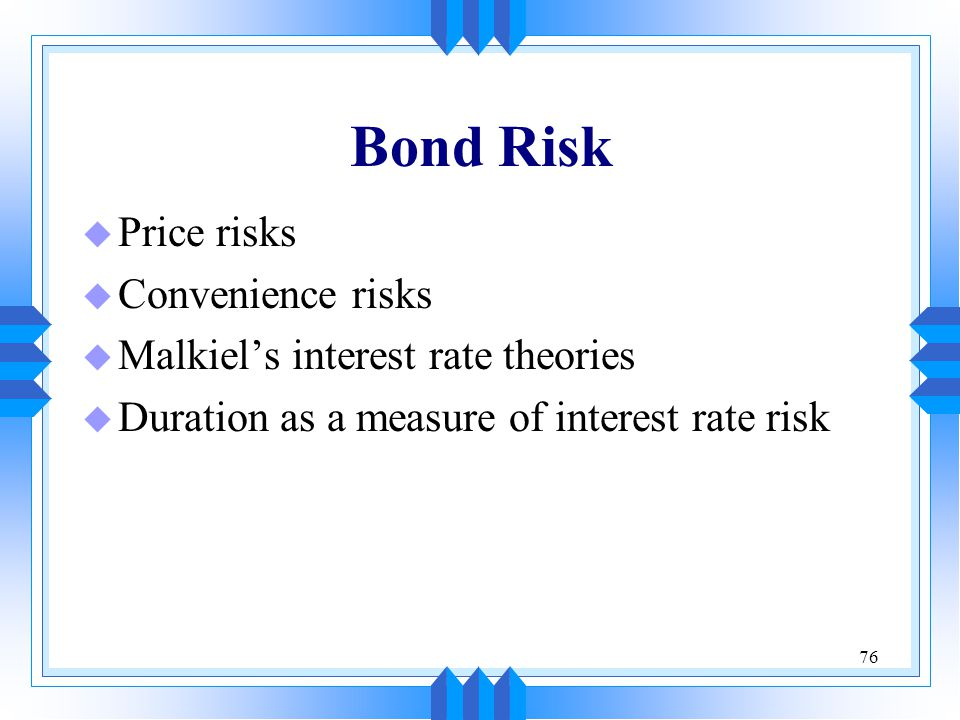 76 Bond Risk u Price risks u Convenience risks u Malkiel's interest rate theories u Duration as a measure of interest rate risk