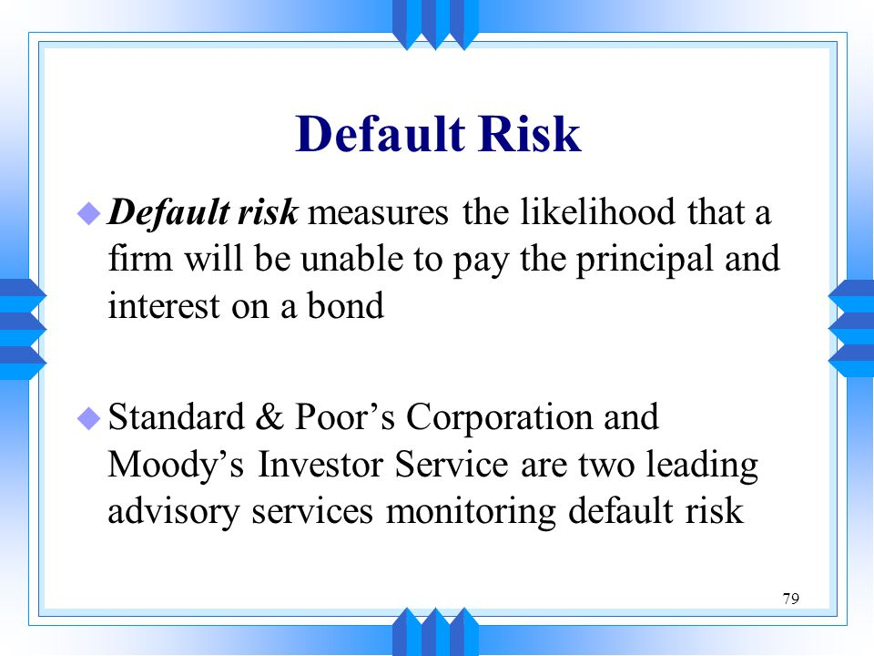 79 Default Risk u Default risk measures the likelihood that a firm will be unable to pay the principal and interest on a bond u Standard & Poor's Corp