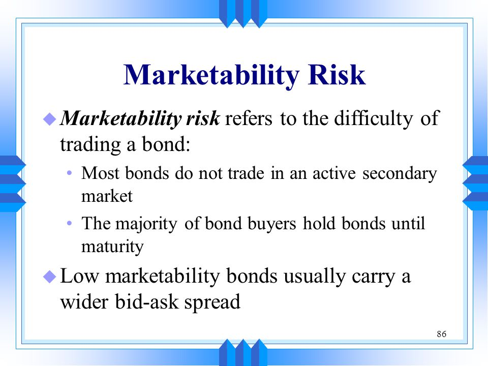 86 Marketability Risk u Marketability risk refers to the difficulty of trading a bond: Most bonds do not trade in an active secondary market The major