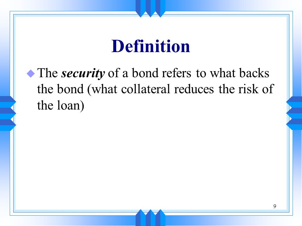 9 Definition u The security of a bond refers to what backs the bond (what collateral reduces the risk of the loan)