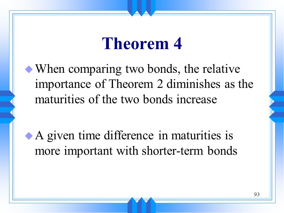 93 Theorem 4 u When comparing two bonds, the relative importance of Theorem 2 diminishes as the maturities of the two bonds increase u A given time di