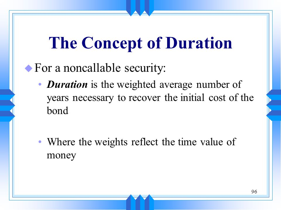 96 The Concept of Duration u For a noncallable security: Duration is the weighted average number of years necessary to recover the initial cost of the