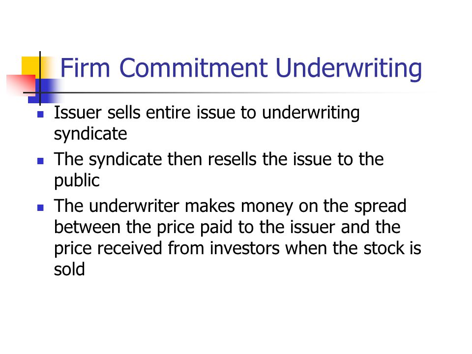 Firm Commitment Underwriting Issuer sells entire issue to underwriting syndicate The syndicate then resells the issue to the public The underwriter makes money on the spread between the price paid to the issuer and the price received from investors when the stock is sold