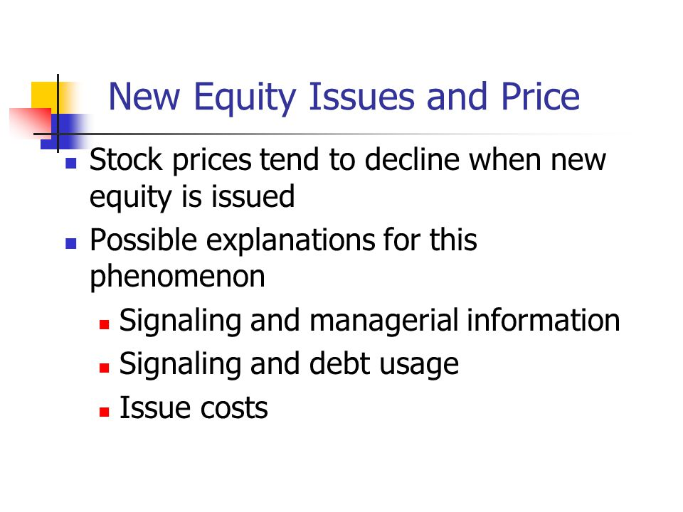 New Equity Issues and Price Stock prices tend to decline when new equity is issued Possible explanations for this phenomenon Signaling and managerial information Signaling and debt usage Issue costs