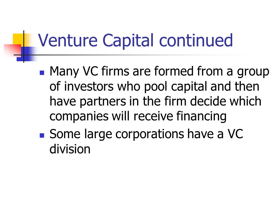 Venture Capital continued Many VC firms are formed from a group of investors who pool capital and then have partners in the firm decide which companies will receive financing Some large corporations have a VC division