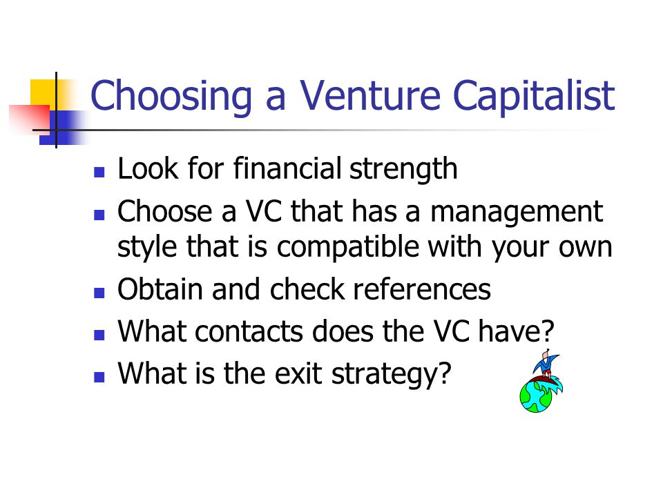 Choosing a Venture Capitalist Look for financial strength Choose a VC that has a management style that is compatible with your own Obtain and check references What contacts does the VC have.