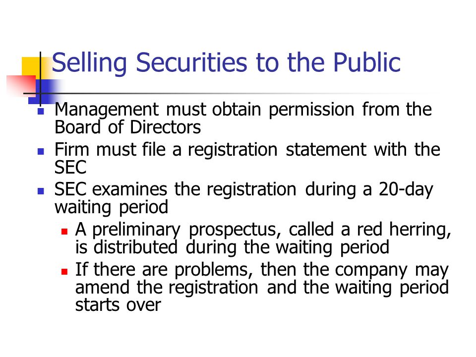 Selling Securities to the Public Management must obtain permission from the Board of Directors Firm must file a registration statement with the SEC SEC examines the registration during a 20-day waiting period A preliminary prospectus, called a red herring, is distributed during the waiting period If there are problems, then the company may amend the registration and the waiting period starts over