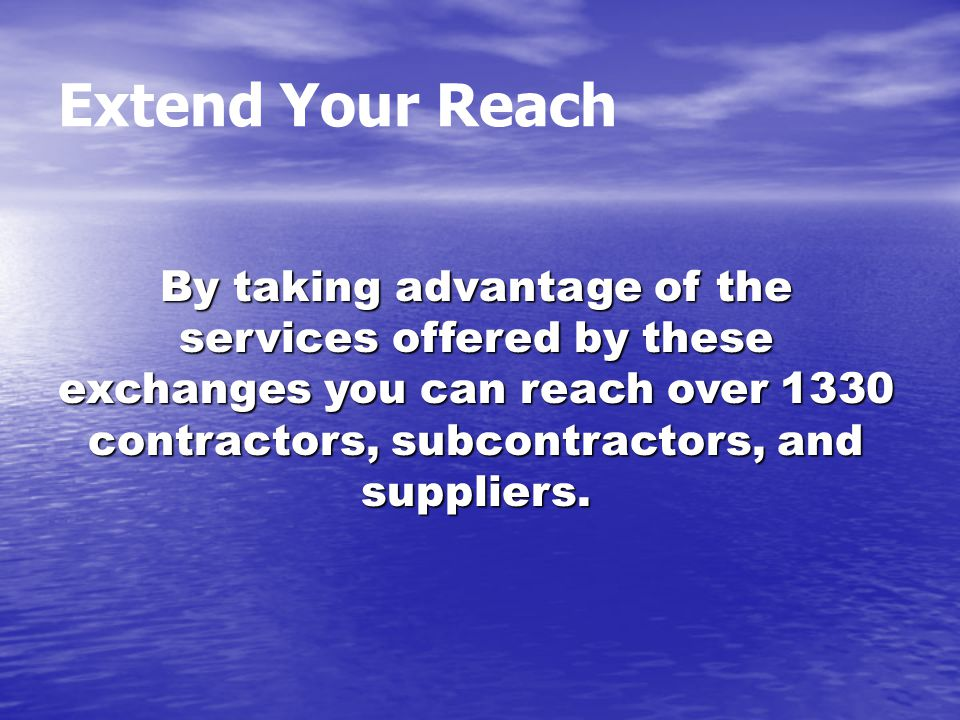 Extend Your Reach By taking advantage of the services offered by these exchanges you can reach over 1330 contractors, subcontractors, and suppliers.