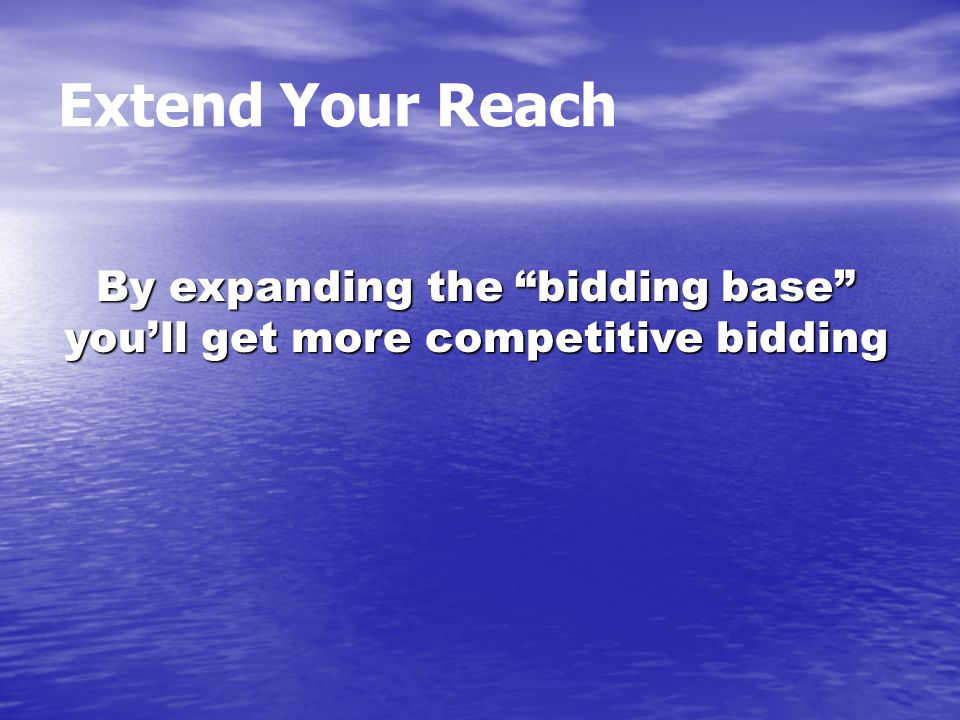 Extend Your Reach By expanding the bidding base you'll get more competitive bidding
