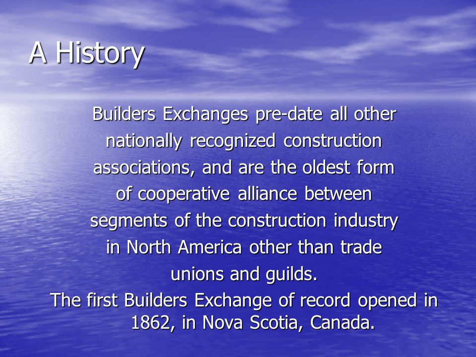 A History Builders Exchanges pre-date all other nationally recognized construction associations, and are the oldest form of cooperative alliance between segments of the construction industry in North America other than trade unions and guilds.