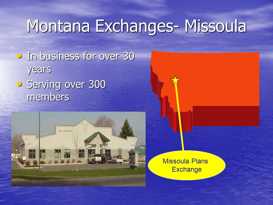Montana Exchanges- Missoula In business for over 30 years In business for over 30 years Serving over 300 members Serving over 300 members Missoula Plans Exchange
