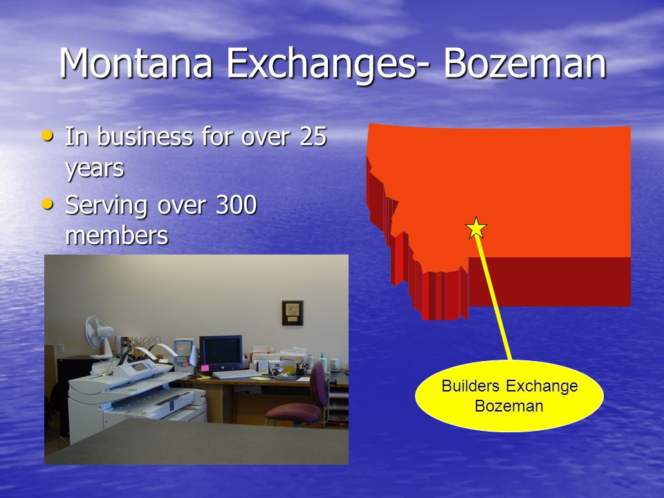 Montana Exchanges- Bozeman In business for over 25 years In business for over 25 years Serving over 300 members Serving over 300 members Builders Exchange Bozeman