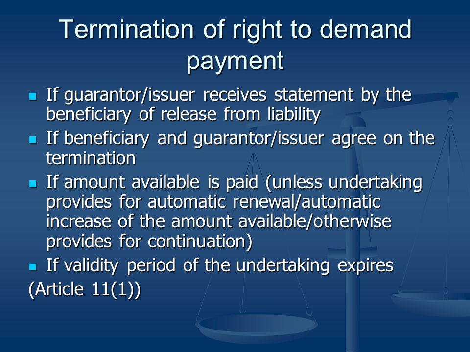 Termination of right to demand payment If guarantor/issuer receives statement by the beneficiary of release from liability If guarantor/issuer receives statement by the beneficiary of release from liability If beneficiary and guarantor/issuer agree on the termination If beneficiary and guarantor/issuer agree on the termination If amount available is paid (unless undertaking provides for automatic renewal/automatic increase of the amount available/otherwise provides for continuation) If amount available is paid (unless undertaking provides for automatic renewal/automatic increase of the amount available/otherwise provides for continuation) If validity period of the undertaking expires If validity period of the undertaking expires (Article 11(1))