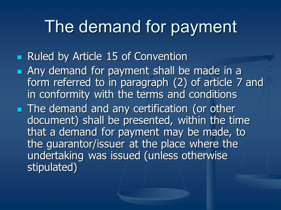 The demand for payment Ruled by Article 15 of Convention Ruled by Article 15 of Convention Any demand for payment shall be made in a form referred to in paragraph (2) of article 7 and in conformity with the terms and conditions Any demand for payment shall be made in a form referred to in paragraph (2) of article 7 and in conformity with the terms and conditions The demand and any certification (or other document) shall be presented, within the time that a demand for payment may be made, to the guarantor/issuer at the place where the undertaking was issued (unless otherwise stipulated) The demand and any certification (or other document) shall be presented, within the time that a demand for payment may be made, to the guarantor/issuer at the place where the undertaking was issued (unless otherwise stipulated)
