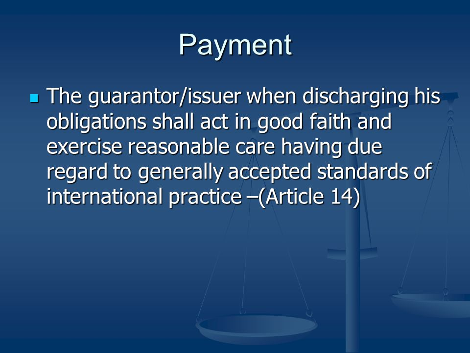 Payment The guarantor/issuer when discharging his obligations shall act in good faith and exercise reasonable care having due regard to generally accepted standards of international practice –(Article 14) The guarantor/issuer when discharging his obligations shall act in good faith and exercise reasonable care having due regard to generally accepted standards of international practice –(Article 14)