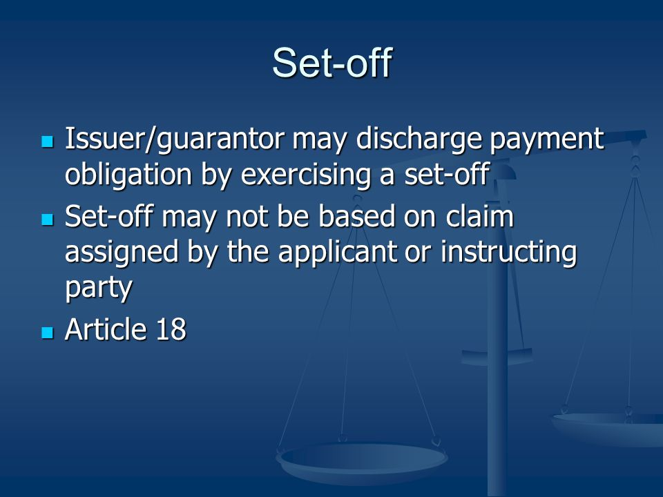Set-off Issuer/guarantor may discharge payment obligation by exercising a set-off Issuer/guarantor may discharge payment obligation by exercising a set-off Set-off may not be based on claim assigned by the applicant or instructing party Set-off may not be based on claim assigned by the applicant or instructing party Article 18 Article 18
