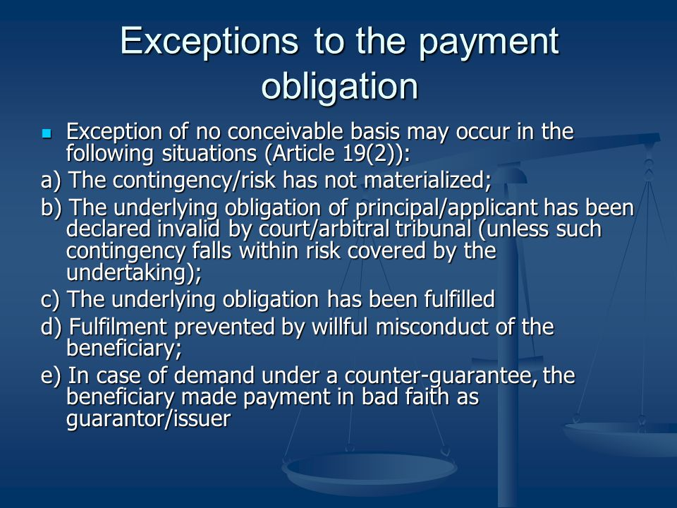 Exceptions to the payment obligation Exception of no conceivable basis may occur in the following situations (Article 19(2)): Exception of no conceivable basis may occur in the following situations (Article 19(2)): a) The contingency/risk has not materialized; b) The underlying obligation of principal/applicant has been declared invalid by court/arbitral tribunal (unless such contingency falls within risk covered by the undertaking); c) The underlying obligation has been fulfilled d) Fulfilment prevented by willful misconduct of the beneficiary; e) In case of demand under a counter-guarantee, the beneficiary made payment in bad faith as guarantor/issuer