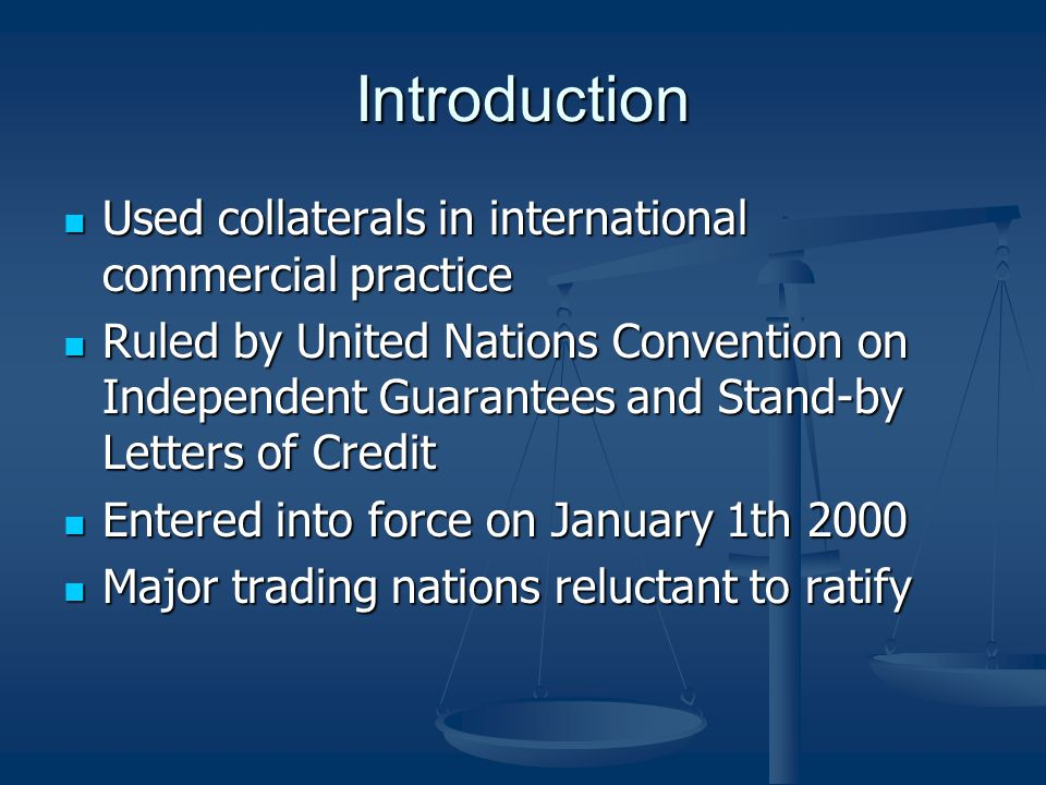 Introduction Used collaterals in international commercial practice Used collaterals in international commercial practice Ruled by United Nations Convention on Independent Guarantees and Stand-by Letters of Credit Ruled by United Nations Convention on Independent Guarantees and Stand-by Letters of Credit Entered into force on January 1th 2000 Entered into force on January 1th 2000 Major trading nations reluctant to ratify Major trading nations reluctant to ratify