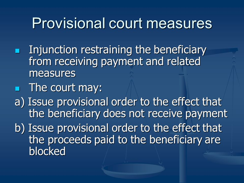 Provisional court measures Injunction restraining the beneficiary from receiving payment and related measures Injunction restraining the beneficiary from receiving payment and related measures The court may: The court may: a) Issue provisional order to the effect that the beneficiary does not receive payment b) Issue provisional order to the effect that the proceeds paid to the beneficiary are blocked