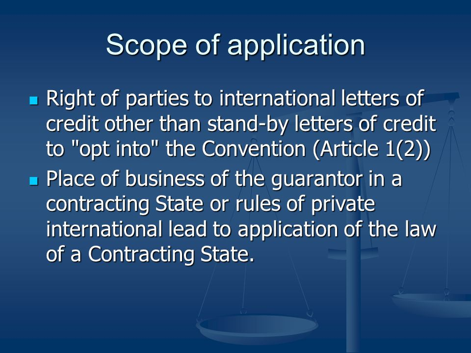 Scope of application Right of parties to international letters of credit other than stand-by letters of credit to opt into the Convention (Article 1(2)) Right of parties to international letters of credit other than stand-by letters of credit to opt into the Convention (Article 1(2)) Place of business of the guarantor in a contracting State or rules of private international lead to application of the law of a Contracting State.