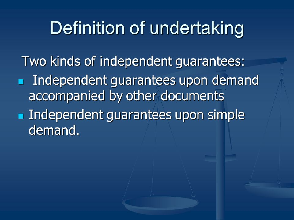 Definition of undertaking Two kinds of independent guarantees: Two kinds of independent guarantees: Independent guarantees upon demand accompanied by other documents Independent guarantees upon demand accompanied by other documents Independent guarantees upon simple demand.
