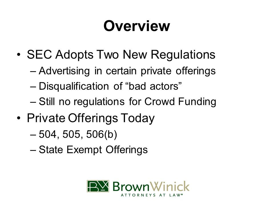 Overview SEC Adopts Two New Regulations –Advertising in certain private offerings –Disqualification of bad actors –Still no regulations for Crowd Funding Private Offerings Today –504, 505, 506(b) –State Exempt Offerings
