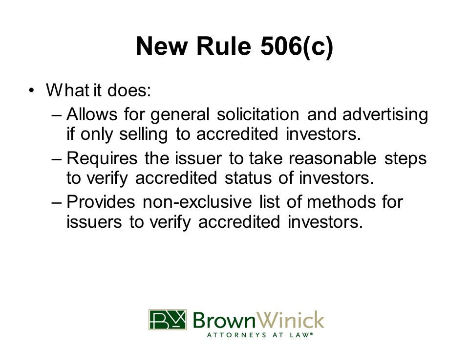 New Rule 506(c) What it does: –Allows for general solicitation and advertising if only selling to accredited investors.