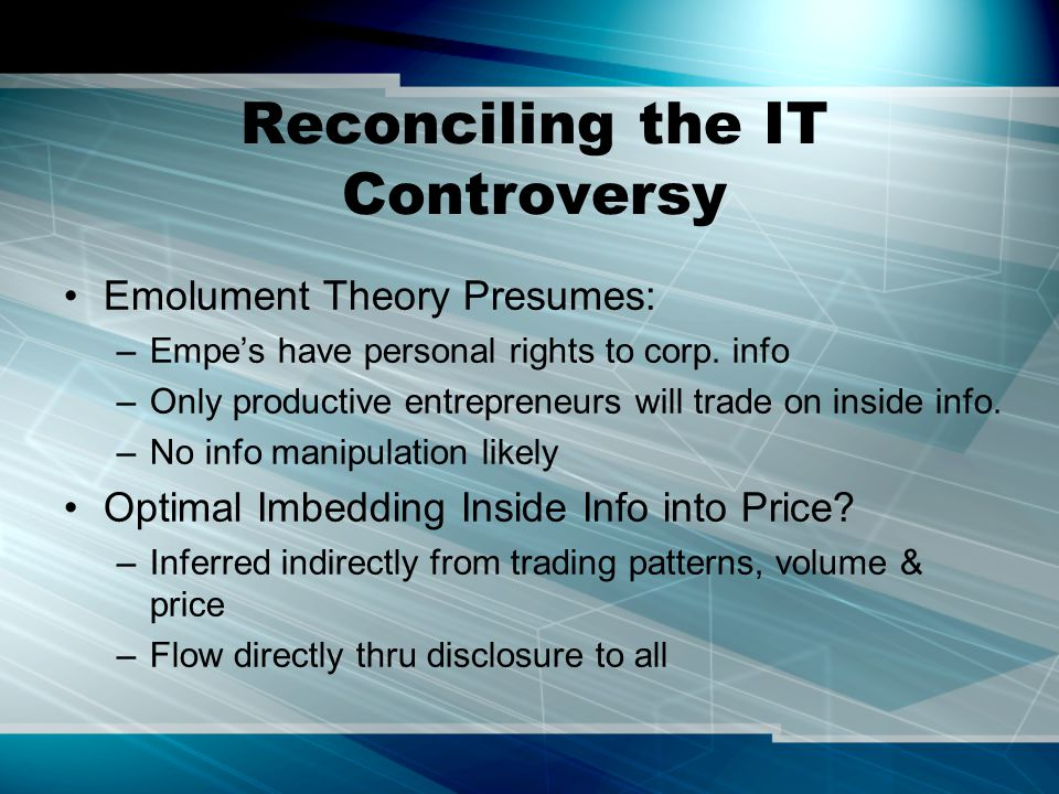 Reconciling the IT Controversy Emolument Theory Presumes: –Empe's have personal rights to corp. info –Only productive entrepreneurs will trade on insi