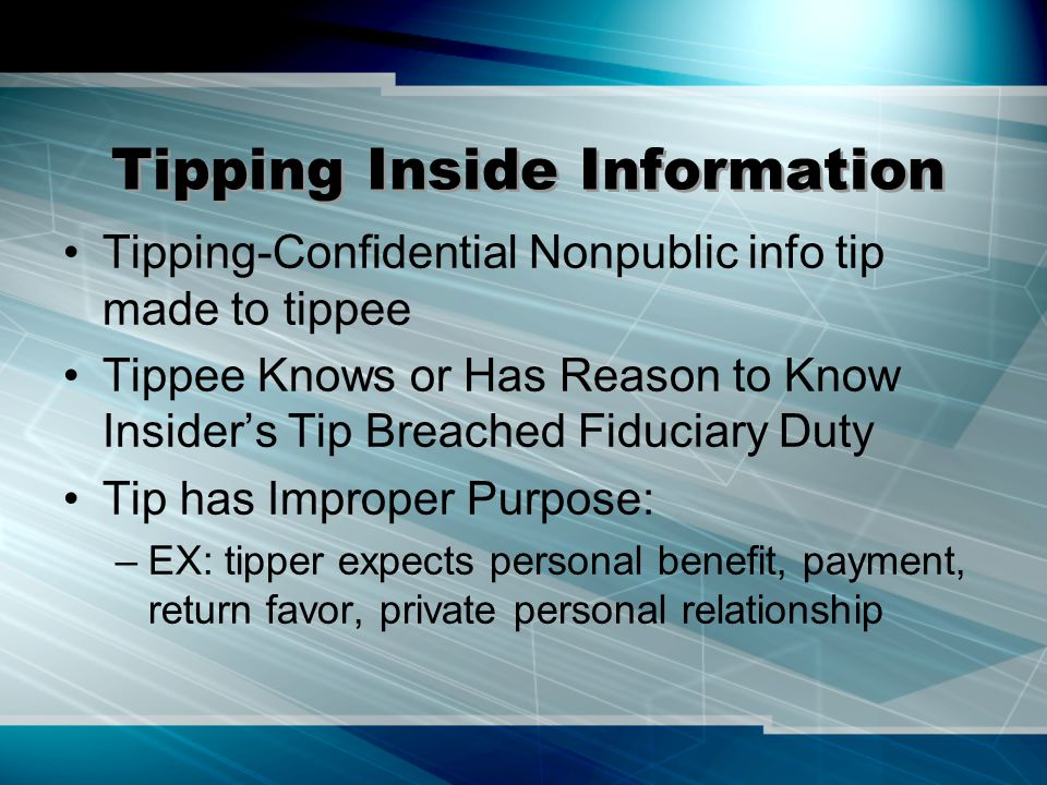 Tipping Inside Information Tipping-Confidential Nonpublic info tip made to tippee Tippee Knows or Has Reason to Know Insider's Tip Breached Fiduciary