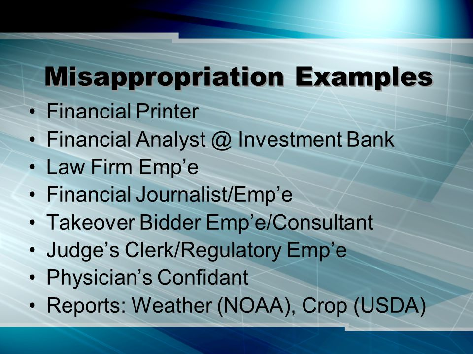 Misappropriation Examples Financial Printer Financial Analyst @ Investment Bank Law Firm Emp'e Financial Journalist/Emp'e Takeover Bidder Emp'e/Consultant Judge's Clerk/Regulatory Emp'e Physician's Confidant Reports: Weather (NOAA), Crop (USDA)