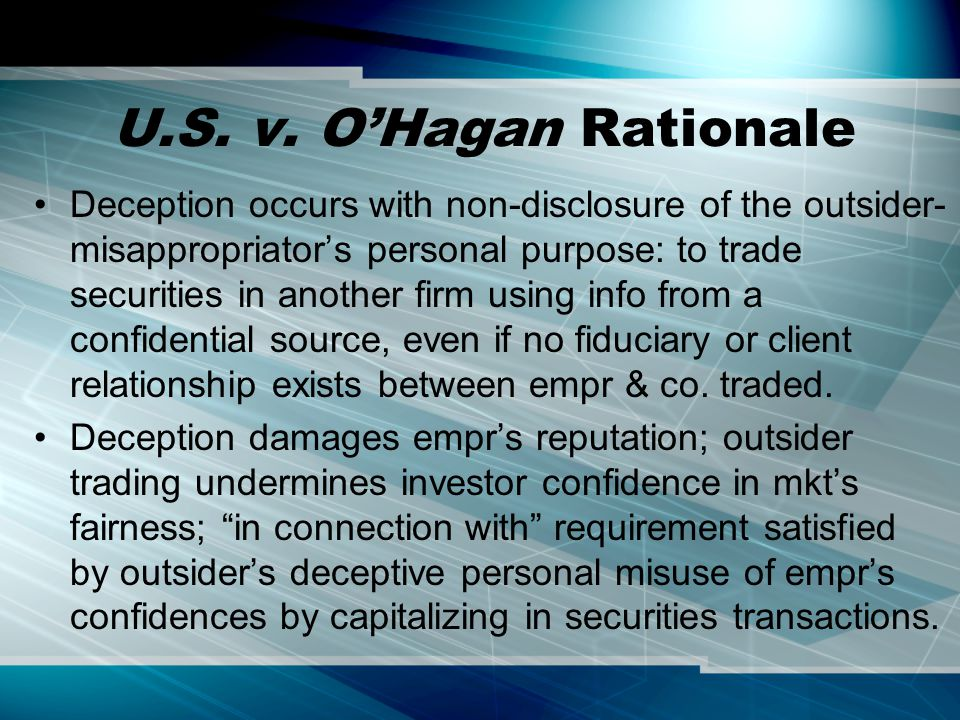 U.S. v. O'Hagan Rationale Deception occurs with non-disclosure of the outsider- misappropriator's personal purpose: to trade securities in another fir