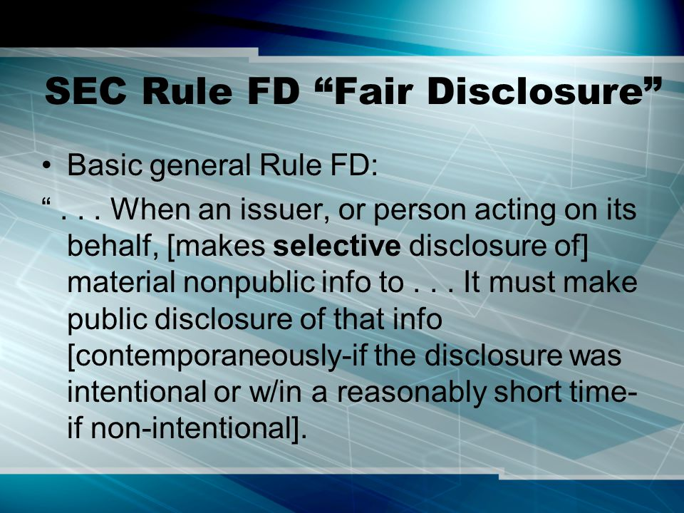 """SEC Rule FD """"Fair Disclosure"""" Basic general Rule FD: """"... When an issuer, or person acting on its behalf, [makes selective disclosure of] material non"""