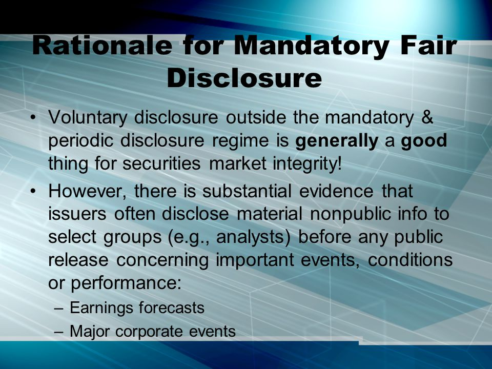 Rationale for Mandatory Fair Disclosure Voluntary disclosure outside the mandatory & periodic disclosure regime is generally a good thing for securiti