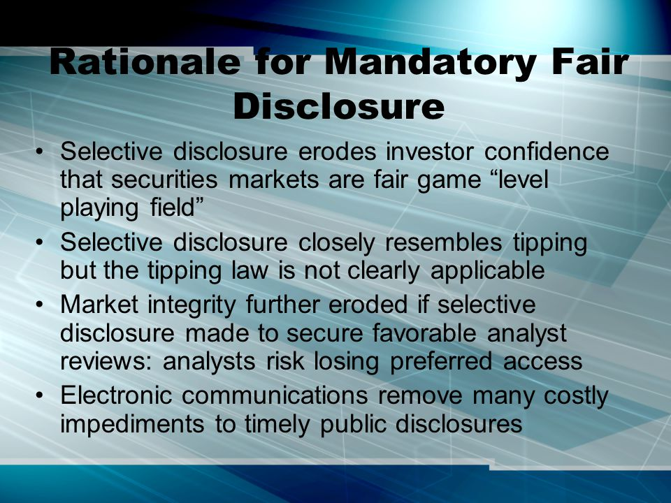 Rationale for Mandatory Fair Disclosure Selective disclosure erodes investor confidence that securities markets are fair game level playing field Selective disclosure closely resembles tipping but the tipping law is not clearly applicable Market integrity further eroded if selective disclosure made to secure favorable analyst reviews: analysts risk losing preferred access Electronic communications remove many costly impediments to timely public disclosures