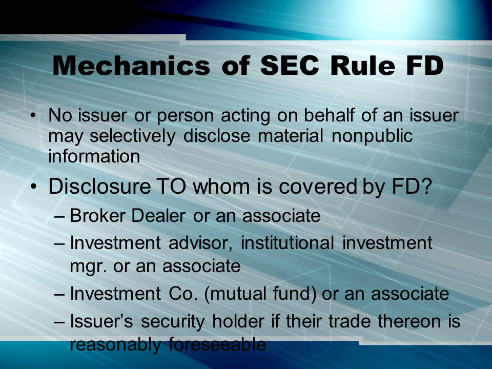 Mechanics of SEC Rule FD No issuer or person acting on behalf of an issuer may selectively disclose material nonpublic information Disclosure TO whom is covered by FD.