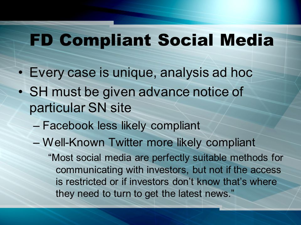 FD Compliant Social Media Every case is unique, analysis ad hoc SH must be given advance notice of particular SN site –Facebook less likely compliant –Well-Known Twitter more likely compliant Most social media are perfectly suitable methods for communicating with investors, but not if the access is restricted or if investors don't know that's where they need to turn to get the latest news.